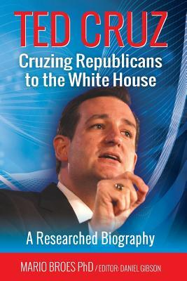 Ted Cruz : Cruzing Republicans to the White House: A Researched Biography
