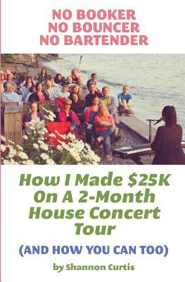 No Booker, No Bouncer, No Bartender : How I Made $25k on a 2-Month House Concert Tour (and How You Can Too)