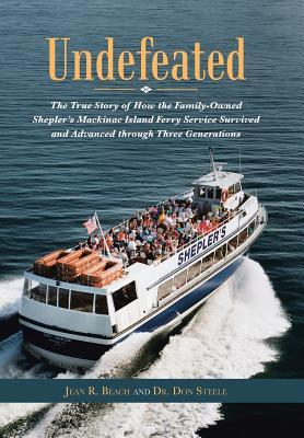 Undefeated : The True Story of How the Family-Owned Shepler's Mackinac Island Ferry Service Survived and Advanced Through Three Generations