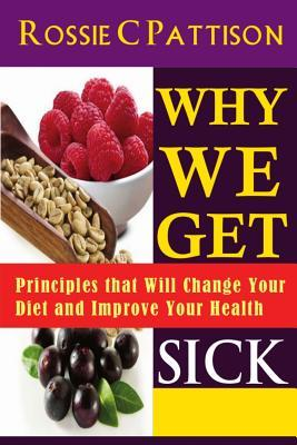 Why We Get Sick : Principles That Will Change Your Diet and Improve Your Health