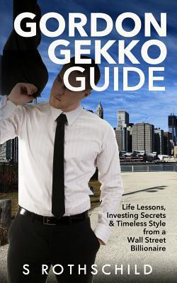 Gordon Gekko Guide : Life Lessons, Investing Secrets & Timeless Style from a Wall Street Billionaire