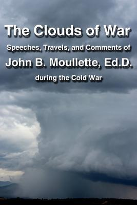 The Clouds of War : The Speeches, Travels, and Comments of John B. Moullette During the Cold War