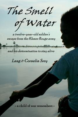 The Smell of Water : A Twelve-Year-Old Solidier's Escape from the Khmer Rouge Army and His Determination to Stay Alive