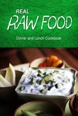 Real Raw Food - Dinner and Lunch Cookbook : Raw Diet Cookbook for the Raw Lifestyle