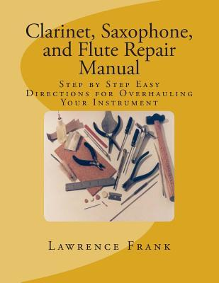 Clarinet, Saxophone, and Flute Repair Manual : Step by Step Easy Directions for Overhauling Your Instrument