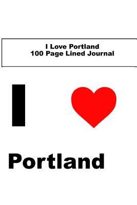 I Love Portland 100 Page Lined Journal : Blank 100 Page Lined Journal for Your Thoughts, Ideas, and Inspiration