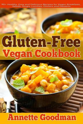 Gluten-Free Vegan Cookbook : 90+ Healthy, Easy and Delicious Recipes for Vegan Breakfasts, Salads, Soups, Lunches, Dinners and Desserts for Your Well-Being