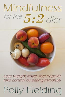 Mindfulness for the 5 : 2 Diet: Lose Weight Faster, Feel Happier, Take Control by Eating Mindfully