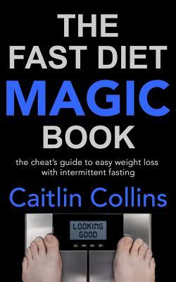 The Fast Diet Magic Book : The Cheat's Guide to Easy Weight Loss with Intermittent Fasting