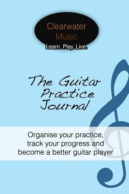 The Guitar Practice Journal : Organise Your Practice, Track Your Progress and Become a Better Guitar Player