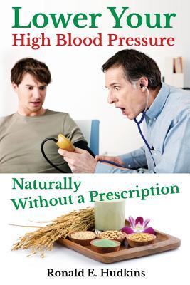 Lower Your High Blood Pressure Naturally : Without a Prescription