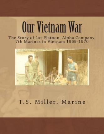 Our Vietnam War : The Story of 1st Platoon, Alpha Company, 7th Marines in Vietnam 1969-1970
