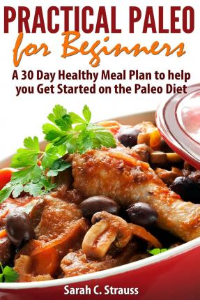 Practical Paleo for Beginners : A 30 Day Healthy Meal Plan to Help You Get Started on the Paleo Diet