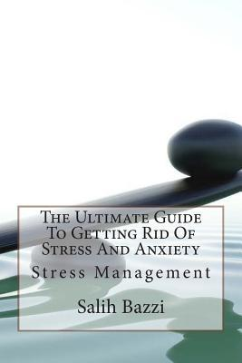 The Ultimate Guide to Getting Rid of Stress and Anxiety: Stress Management