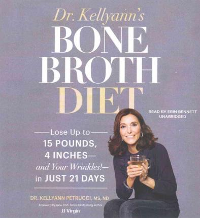 Dr. Kellyann's Bone Broth Diet : Lose Up to 15 Pounds, 4 Inches -- And Your Wrinkles! -- In Just 21 Days