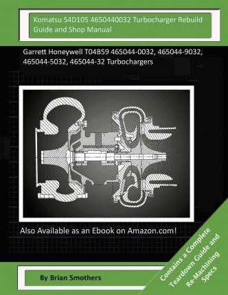 Komatsu S4d105 4650440032 Turbocharger Rebuild Guide and Shop Manual : Garrett Honeywell T04b59 465044-0032, 465044-9032, 465044-5032, 465044-32 Turbochargers