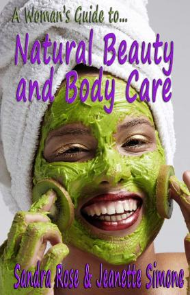 A Woman's Guide To... Natural Beauty and Body Care : An Essential Handbook with Organic Home-Made Recipes