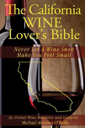 The California Wine Lover's Bible : Never Let a Wine Snob Make You Feel Small