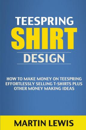 Teespring shirt design martin lewis 9781508572824 for How to make money selling custom t shirts