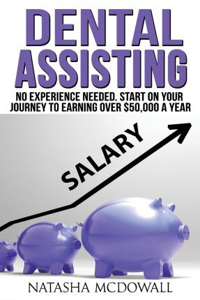 Dental Assisting : No Experience Needed-Start on Your Journey to Earning Over $50,000 a Year