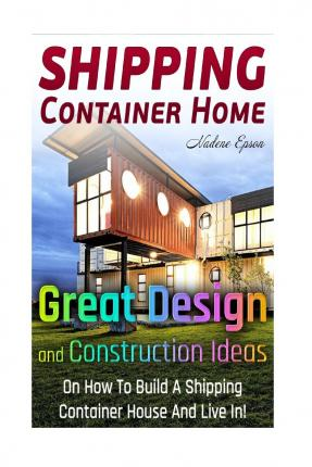 Shipping Container Home.: Great Design and Construction Ideas on How to Build a Shipping Container House and Live In!