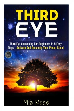 Third Eye : Third Eye Awakening for Beginners in 5 Easy Steps - Activate and Decalcify Your Pineal Gland