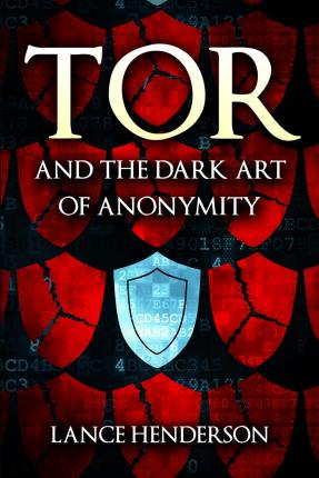 Tor and the Dark Art of Anonymity : How to Be Invisible from Nsa Spying