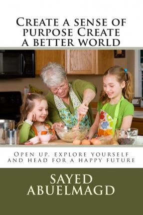 Create a Sense of Purpose Create a Better World : Open Up, Explore Yourself and Head for a Happy Future