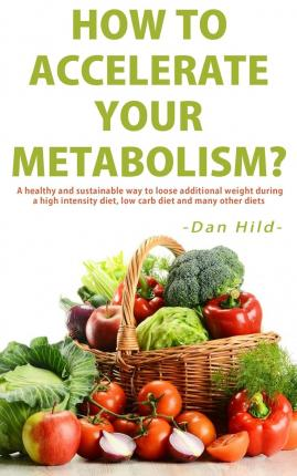 How to Accelerate Your Metabolism? : A Healthy and Sustainable Way to Loose Additional Weight During a High Intensity Diet, Low Carb Diet and Many Other Diets.