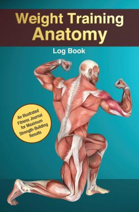 Weight Training Anatomy Log Book : An Illustrated Fitness Journal for Maximum Strength-Building Results