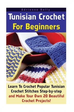 Tunisian Crochet for Beginners: Learn to Crochet Popular Tunisian Crochet Stitches Step-By-Step and Make Your Own 20 Beautiful Crochet Projects!: (Tunisian Crochet with Pictures, Ease of Crocheting)