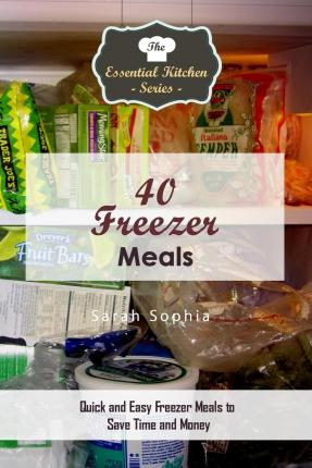 40 Freezer Meals : Quick and Easy Freezer Meals to Save Time and Money