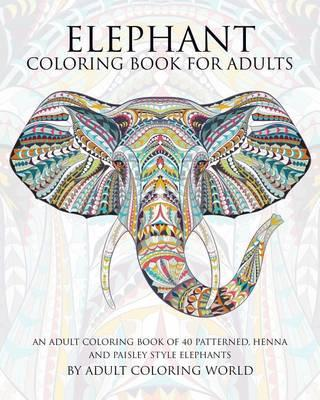 Elephant Coloring Book for Adults : An Adult Coloring Book of 40 Patterned, Henna and Paisley Style Elephant