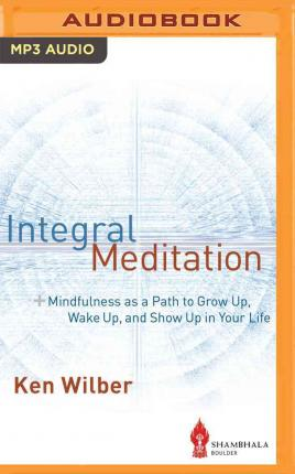 Integral Meditation : Mindfulness as a Way to Grow Up, Wake Up, and Show Up in Your Life