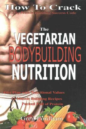 Vegetarian Bodybuilding Nutrition : How to Crack the Muscle Building Success Code with Vegetarian Bodybuilding Nutrition, the One Thing You Must Get Right, Vegetarian Times, Nutrition Cookbook