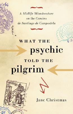 What the Psychic Told the Pilgrim : A Midlife Misadventure on Spain's Camino de Santiago de Compostela