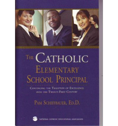 The Catholic Elementary School Principal : Continuing the Tradition of Excellence Into the Twenty-First Century