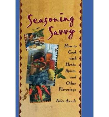 Seasoning Savvy : How to Cook with Herbs, Spices, and Other Flavorings