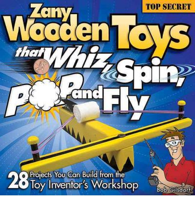 Zany Wooden Toys That Whiz, Spin, Pop, and Fly : 28 Projects You Can Build from the Toy Inventor's Workshop