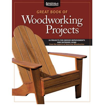 Great Book of Woodworking Projects : 50 Projects for Indoor Improvements and Outdoor Living from the Experts at American Woodworker