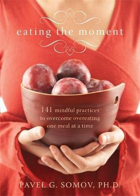 Eating the Moment : 141 Mindful Practices to Overcome Overeating One Meal at a Time