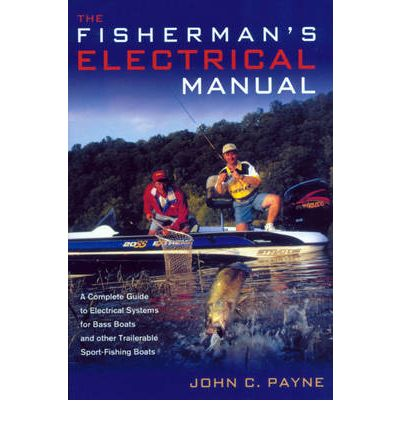 The Fisherman's Electrical Manual : A Complete Guide to Electrical Systems for Bass Boats and Other Trailerable Sport-Fishing Boats