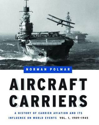 Aircraft Carriers: 1909-1945 Volume 1: A History of Carrier Aviation and its Influence on World Events