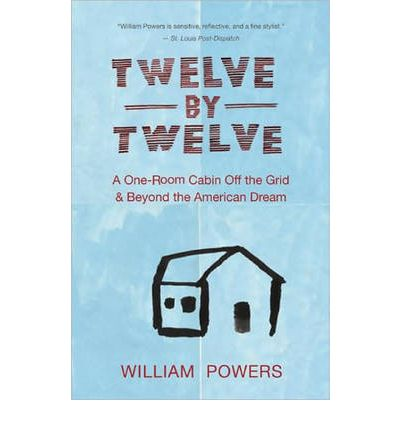 Twelve by Twelve : A One-room Cabin Off the Grid and Beyond the American Dream