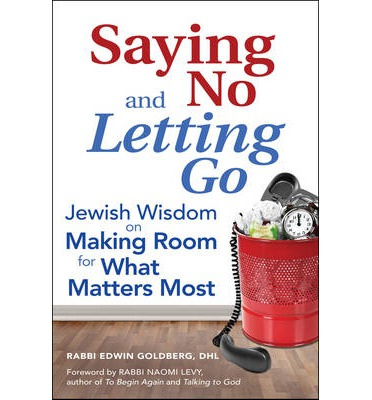 Saying No and Letting Go : Jewish Wisdom on Making Room for What Matters Most