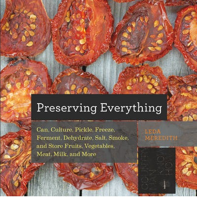 Preserving Everything : Can, Culture, Pickle, Freeze, Ferment, Dehydrate, Salt, Smoke, and Store Fruits, Vegetables, Meat, Milk, and More