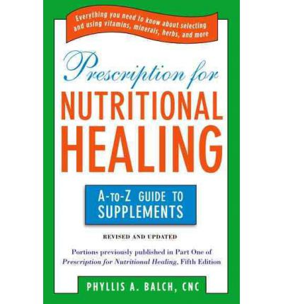 Prescription for Nutritional Healing : The A-to-Z Guide to Supplements