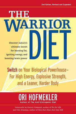 The Warrior Diet : Switch on Your Biological Powerhouse for High Energy, Explosive Strength, and a Leaner, Harder Body