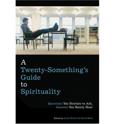 A Twenty-Something's Guide to Spirituality : Questions You Hesitate to Ask, Answers You Rarely Hear