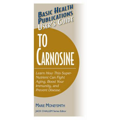 Basic Health Publications User's Guide to Carnosine : Learn How This Super-nutrient Can Fight Aging, Boost Your Immunity, and Prevent Disease